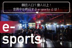 競技人口1億人以上 、世界中が熱狂するeSportsとは?